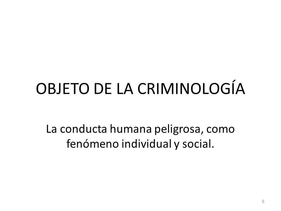 OBJETO DE LA CRIMINOLOGÍA La conducta humana peligrosa, como fenómeno individual y social. 6