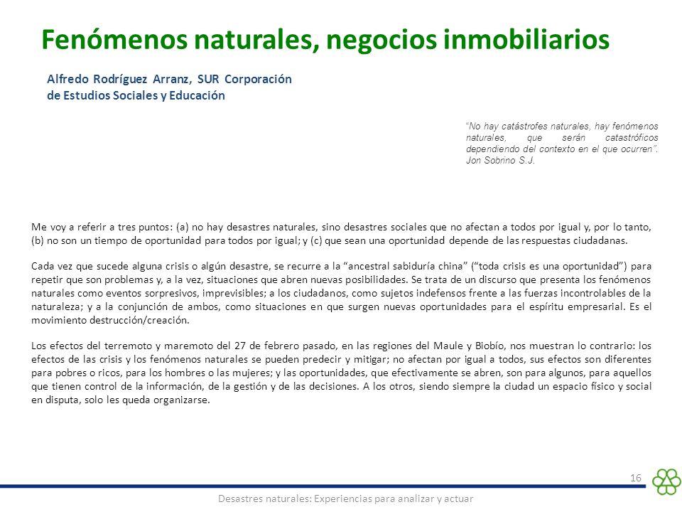 Fenómenos naturales, negocios inmobiliarios 16 Desastres naturales: Experiencias para analizar y actuar Alfredo Rodríguez Arranz, SUR Corporación de E