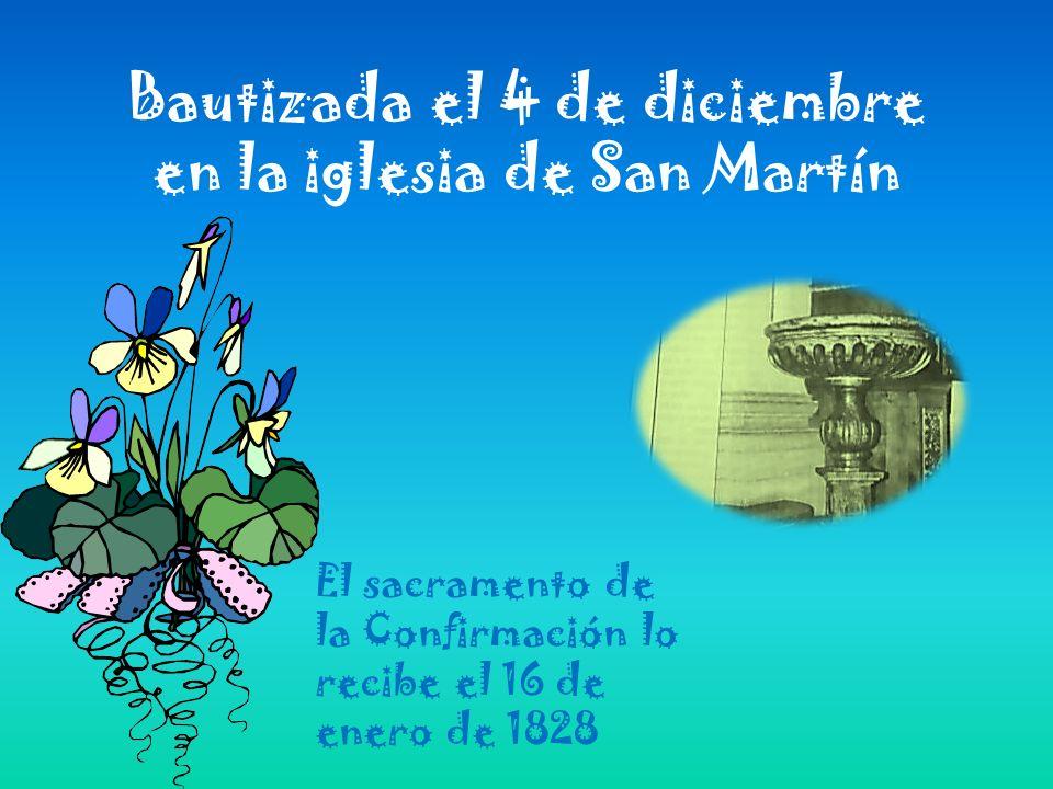 Bautizada el 4 de diciembre en la iglesia de San Martín El sacramento de la Confirmación lo recibe el 16 de enero de 1828