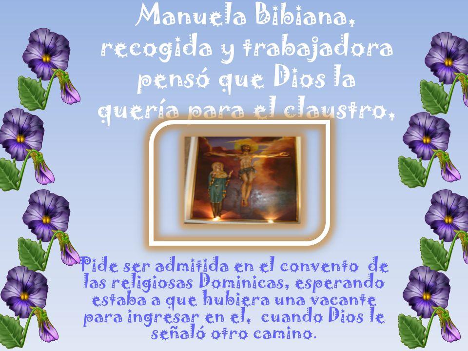 Manuela Bibiana, recogida y trabajadora pensó que Dios la quería para el claustro, Pide ser admitida en el convento de las religiosas Dominicas, esperando estaba a que hubiera una vacante para ingresar en el, cuando Dios le señaló otro camino.