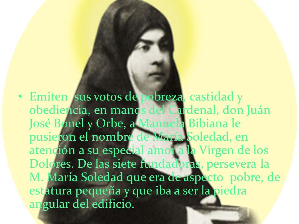 Emiten sus votos de pobreza, castidad y obediencia, en manos del Cardenal, don Juán José Bonel y Orbe, a Manuela Bibiana le pusieron el nombre de María Soledad, en atención a su especial amor a la Virgen de los Dolores.