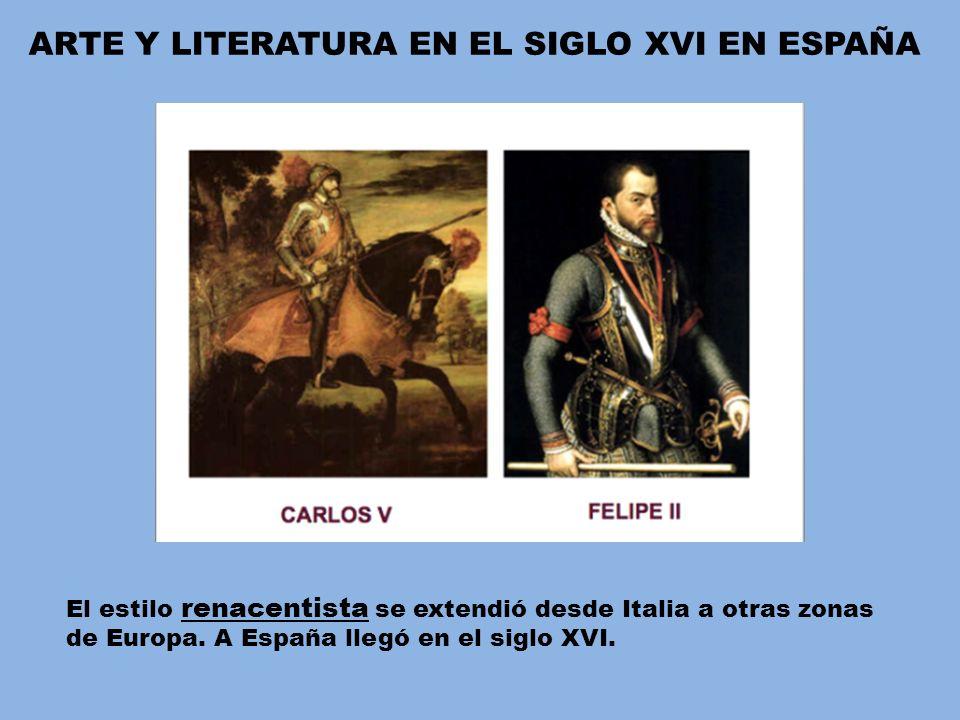 ARTE Y LITERATURA EN EL SIGLO XVI EN ESPAÑA El estilo renacentista se extendió desde Italia a otras zonas de Europa. A España llegó en el siglo XVI.