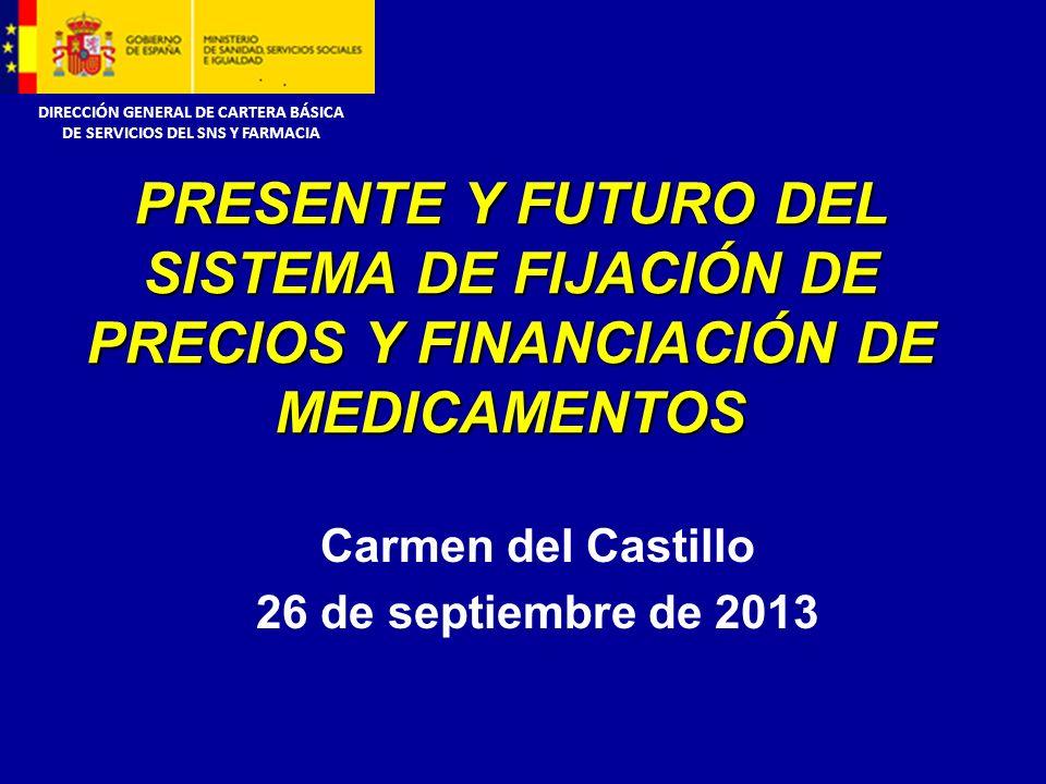 DIRECCIÓN GENERAL DE CARTERA BÁSICA DE SERVICIOS DEL SNS Y FARMACIA Carmen del Castillo 26 de septiembre de 2013 PRESENTE Y FUTURO DEL SISTEMA DE FIJACIÓN DE PRECIOS Y FINANCIACIÓN DE MEDICAMENTOS