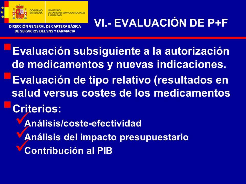 DIRECCIÓN GENERAL DE CARTERA BÁSICA DE SERVICIOS DEL SNS Y FARMACIA VI.- EVALUACIÓN DE P+F Evaluación subsiguiente a la autorización de medicamentos y nuevas indicaciones.