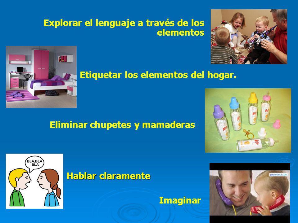 Hablar claramente Explorar el lenguaje a través de los elementos Imaginar Etiquetar los elementos del hogar. Eliminar chupetes y mamaderas