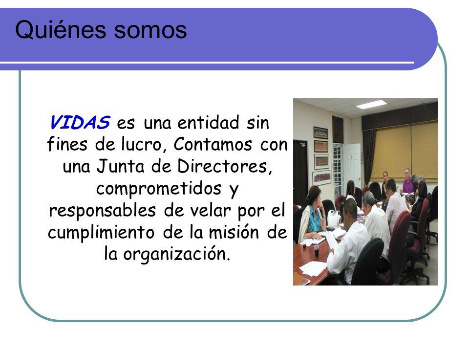 Quiénes somos VIDAS es una entidad sin fines de lucro, Contamos con una Junta de Directores, comprometidos y responsables de velar por el cumplimiento de la misión de la organización.