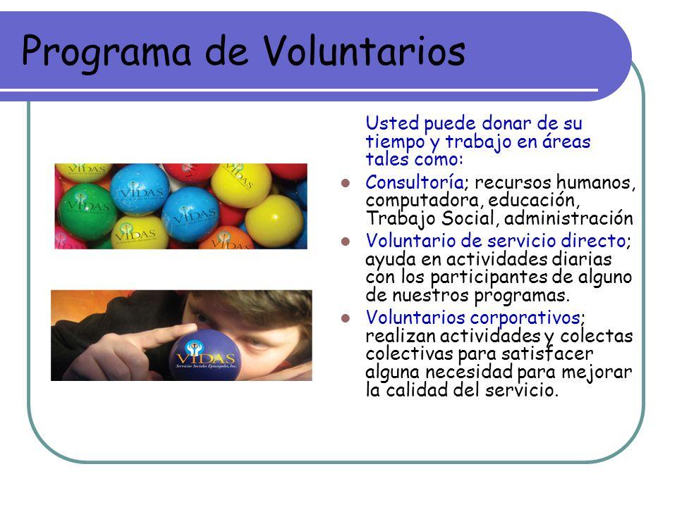 Programa de Voluntarios Usted puede donar de su tiempo y trabajo en áreas tales como: Consultoría; recursos humanos, computadora, educación, Trabajo Social, administración Voluntario de servicio directo; ayuda en actividades diarias con los participantes de alguno de nuestros programas.