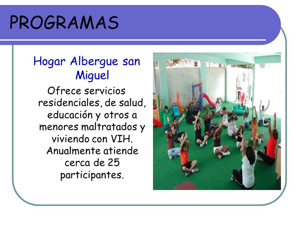 PROGRAMAS Hogar Albergue san Miguel Ofrece servicios residenciales, de salud, educación y otros a menores maltratados y viviendo con VIH. Anualmente a