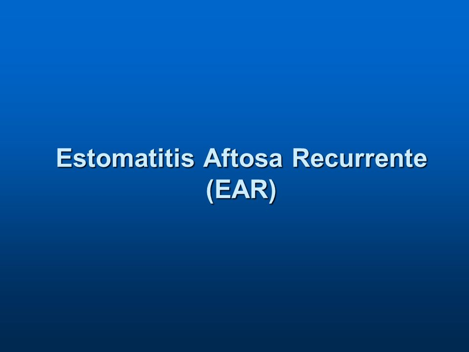 Estomatitis Aftosa Recurrente (EAR)