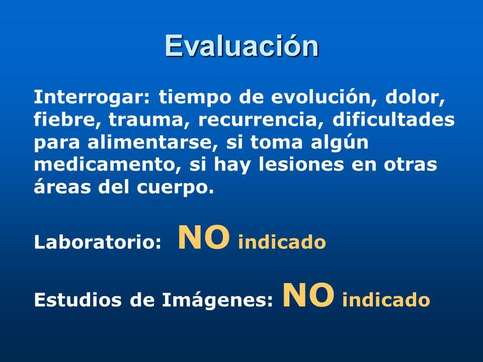 Evaluación Interrogar: tiempo de evolución, dolor, fiebre, trauma, recurrencia, dificultades para alimentarse, si toma algún medicamento, si hay lesiones en otras áreas del cuerpo.