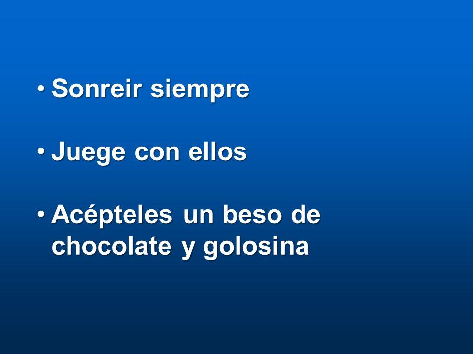 Sonreir siempreSonreir siempre Juege con ellosJuege con ellos Acépteles un beso de chocolate y golosinaAcépteles un beso de chocolate y golosina