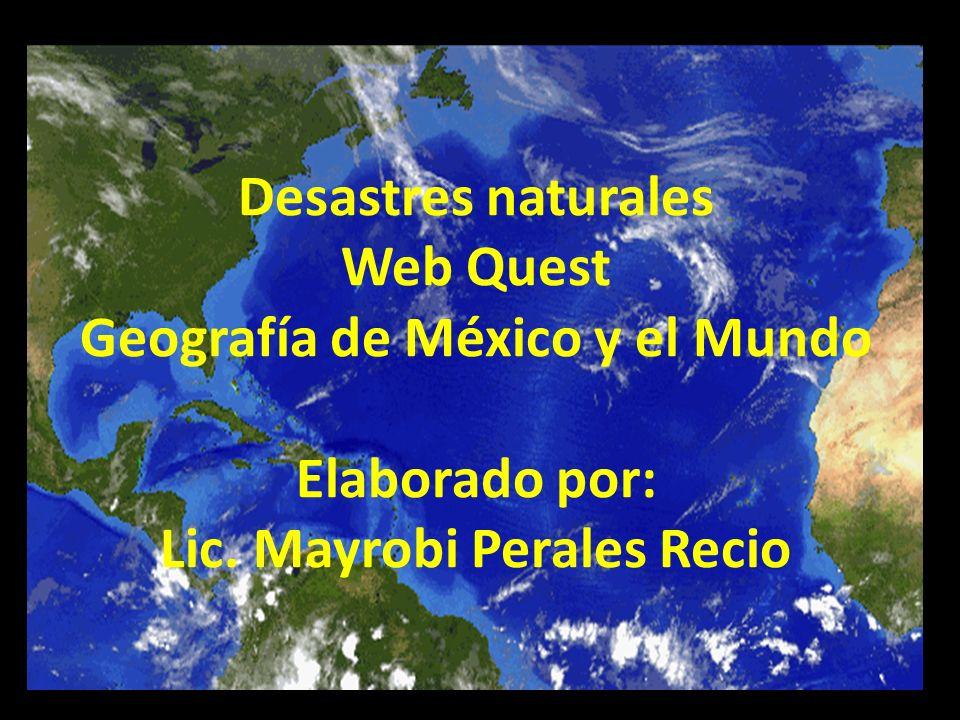 Desastres naturales Web Quest Geografía de México y el Mundo Elaborado por: Lic. Mayrobi Perales Recio