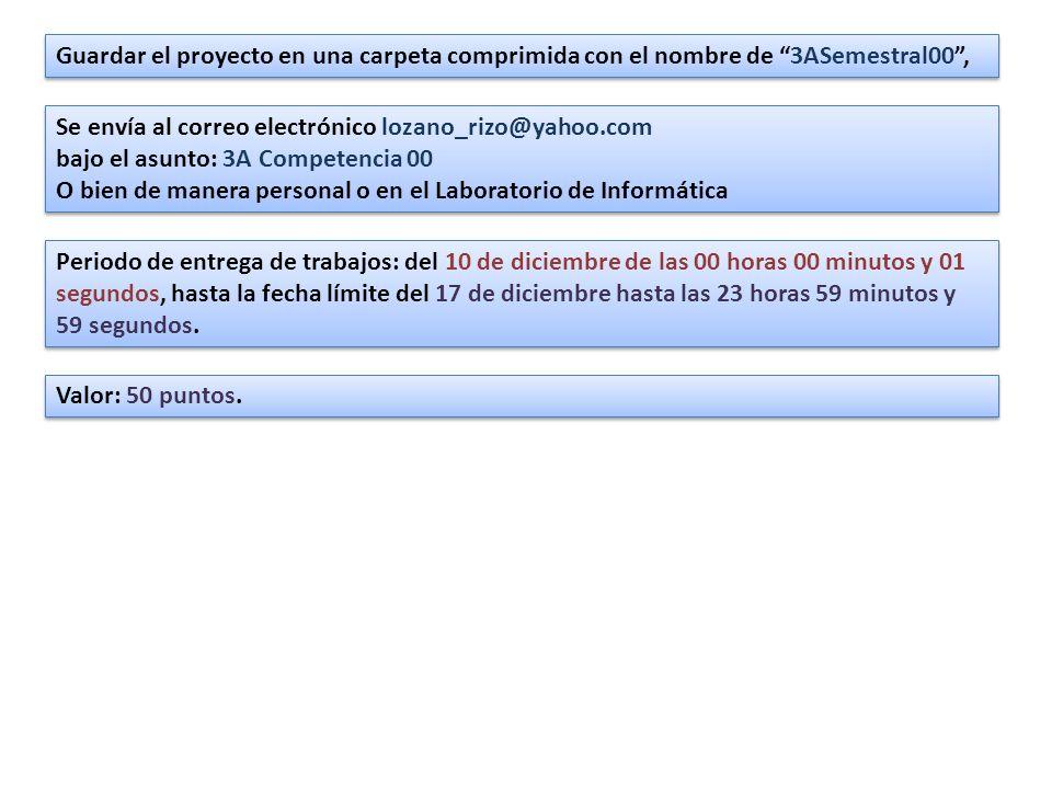 Guardar el proyecto en una carpeta comprimida con el nombre de 3ASemestral00, Se envía al correo electrónico lozano_rizo@yahoo.com bajo el asunto: 3A