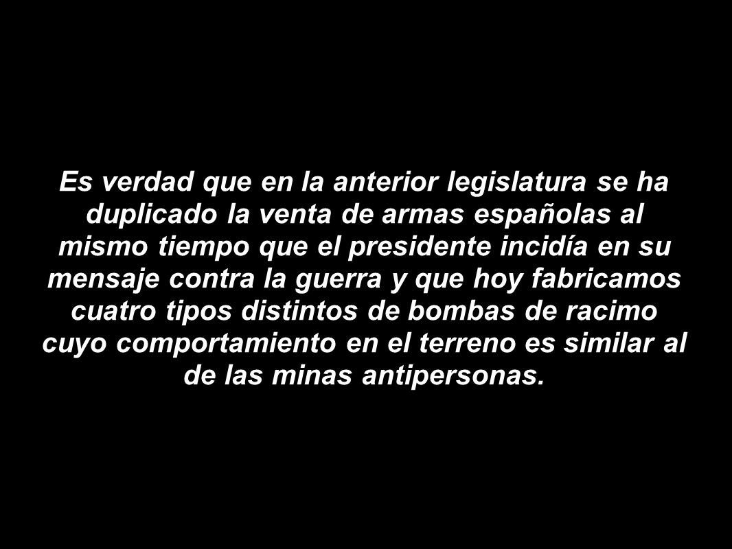 Es verdad que en la anterior legislatura se ha duplicado la venta de armas españolas al mismo tiempo que el presidente incidía en su mensaje contra la