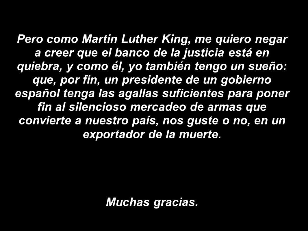Pero como Martin Luther King, me quiero negar a creer que el banco de la justicia está en quiebra, y como él, yo también tengo un sueño: que, por fin,