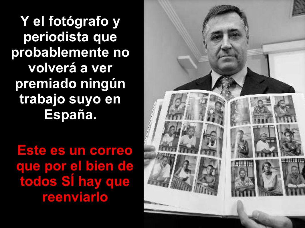 Y el fotógrafo y periodista que probablemente no volverá a ver premiado ningún trabajo suyo en España. Este es un correo que por el bien de todos SÍ h