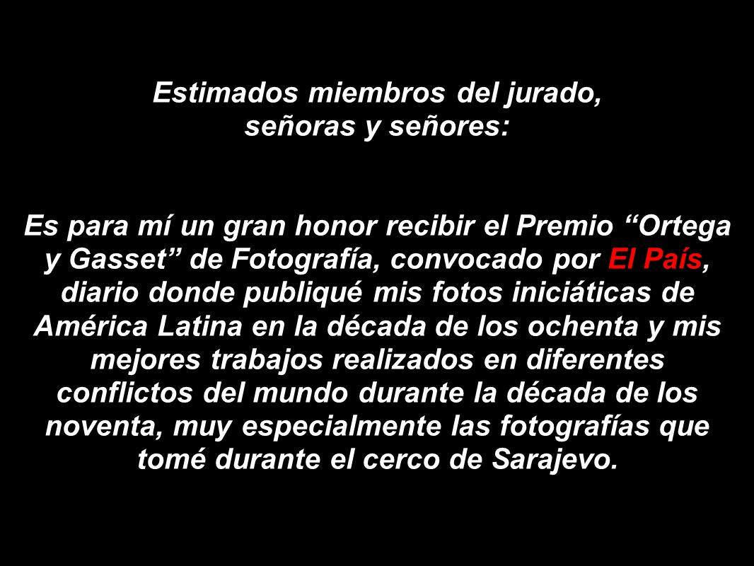 Estimados miembros del jurado, señoras y señores: Es para mí un gran honor recibir el Premio Ortega y Gasset de Fotografía, convocado por El País, dia