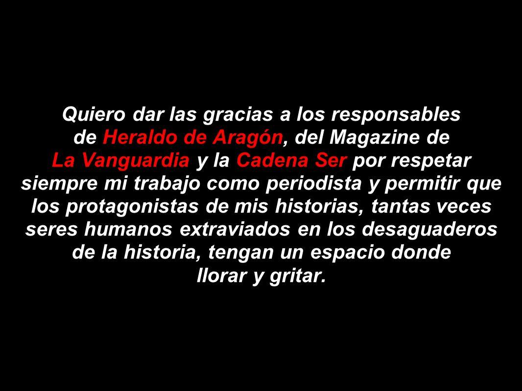Quiero dar las gracias a los responsables de Heraldo de Aragón, del Magazine de La Vanguardia y la Cadena Ser por respetar siempre mi trabajo como per