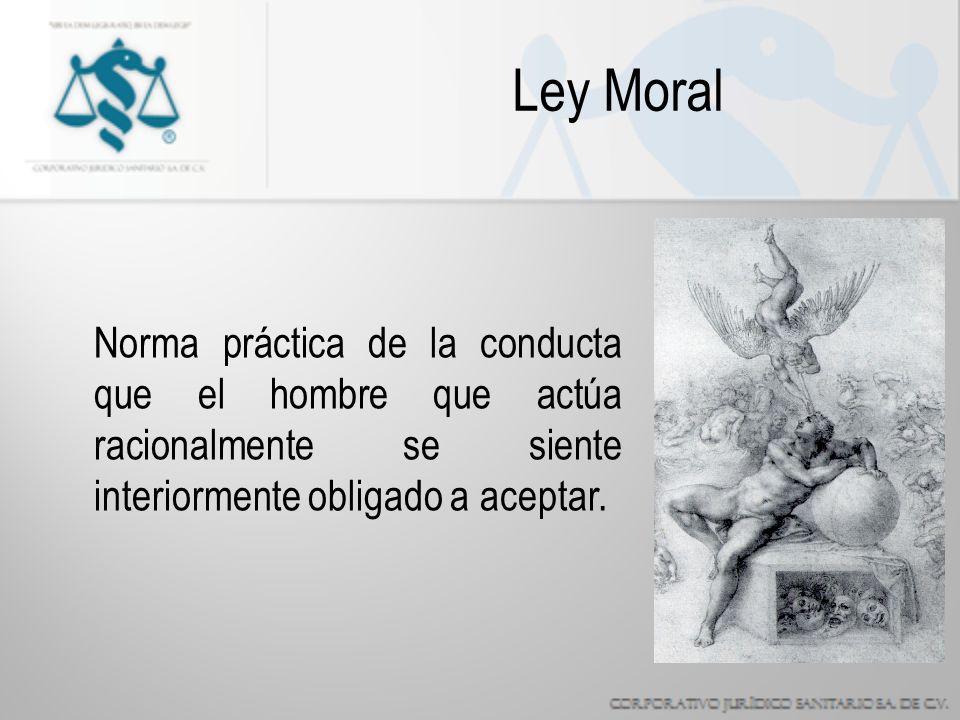 Ley Moral Norma práctica de la conducta que el hombre que actúa racionalmente se siente interiormente obligado a aceptar.