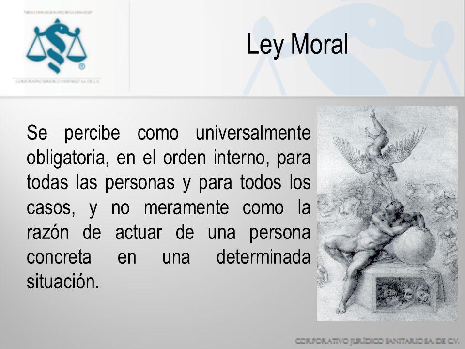Ley Moral Se percibe como universalmente obligatoria, en el orden interno, para todas las personas y para todos los casos, y no meramente como la razón de actuar de una persona concreta en una determinada situación.