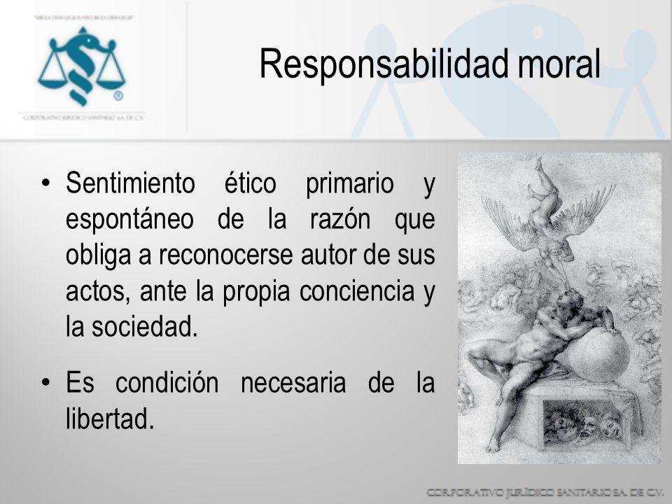 Responsabilidad moral Sentimiento ético primario y espontáneo de la razón que obliga a reconocerse autor de sus actos, ante la propia conciencia y la sociedad.