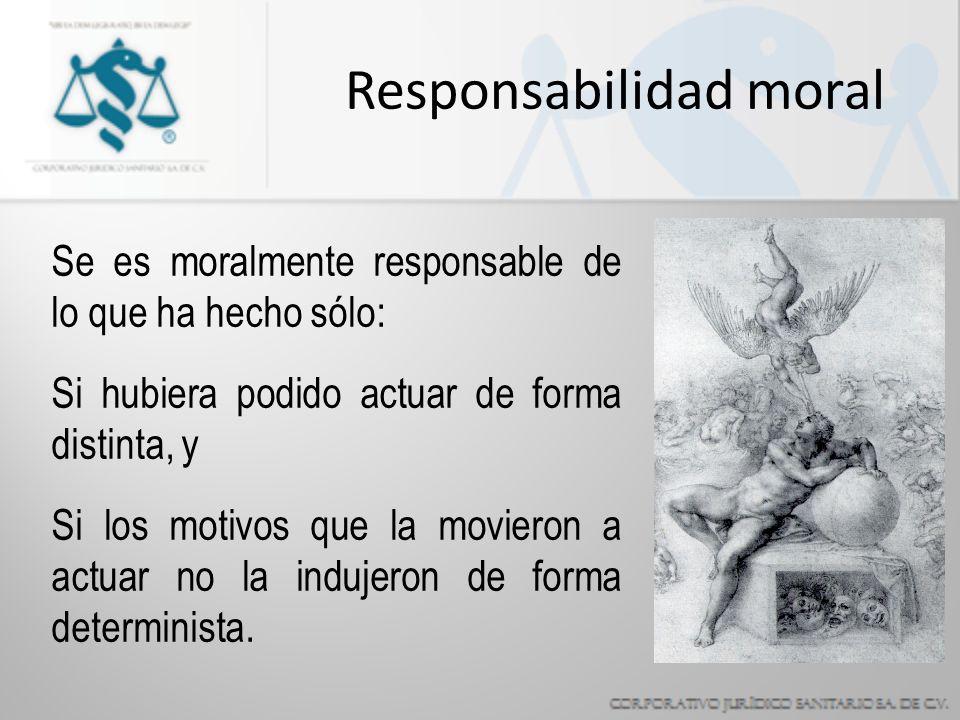 Responsabilidad moral Se es moralmente responsable de lo que ha hecho sólo: Si hubiera podido actuar de forma distinta, y Si los motivos que la movieron a actuar no la indujeron de forma determinista.