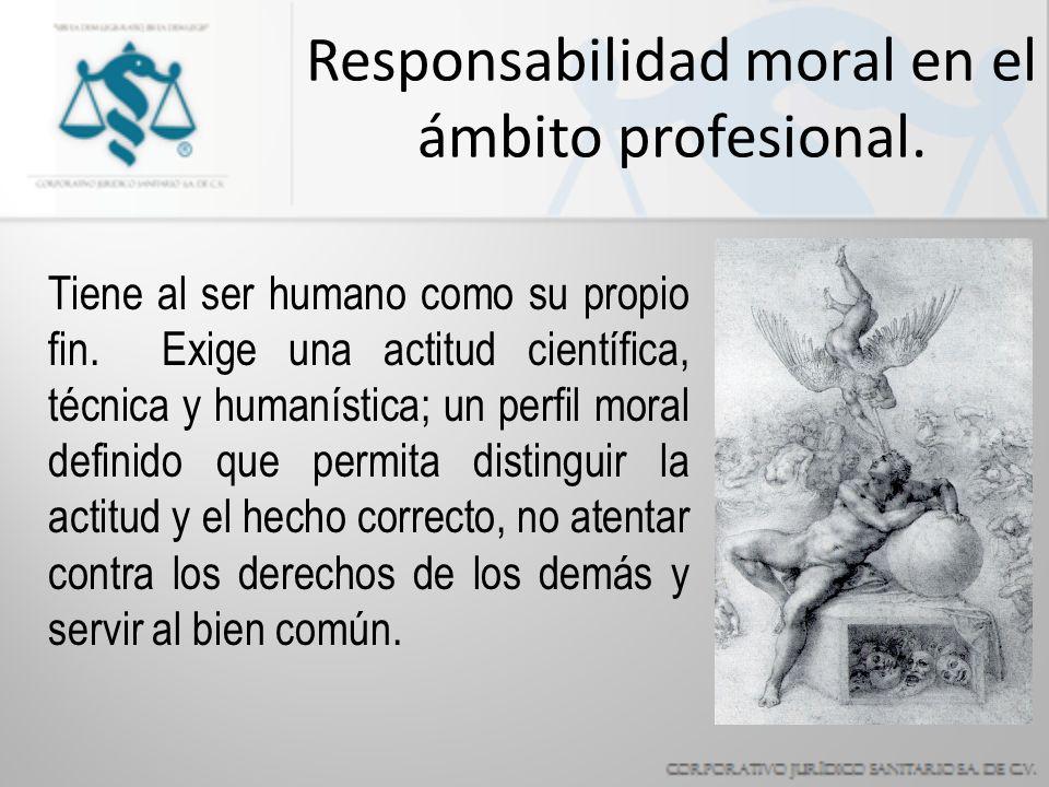 Responsabilidad moral en el ámbito profesional.Tiene al ser humano como su propio fin.