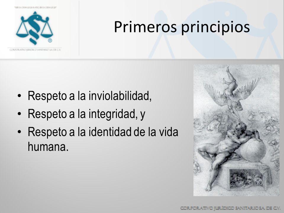 Primeros principios Respeto a la inviolabilidad, Respeto a la integridad, y Respeto a la identidad de la vida humana.