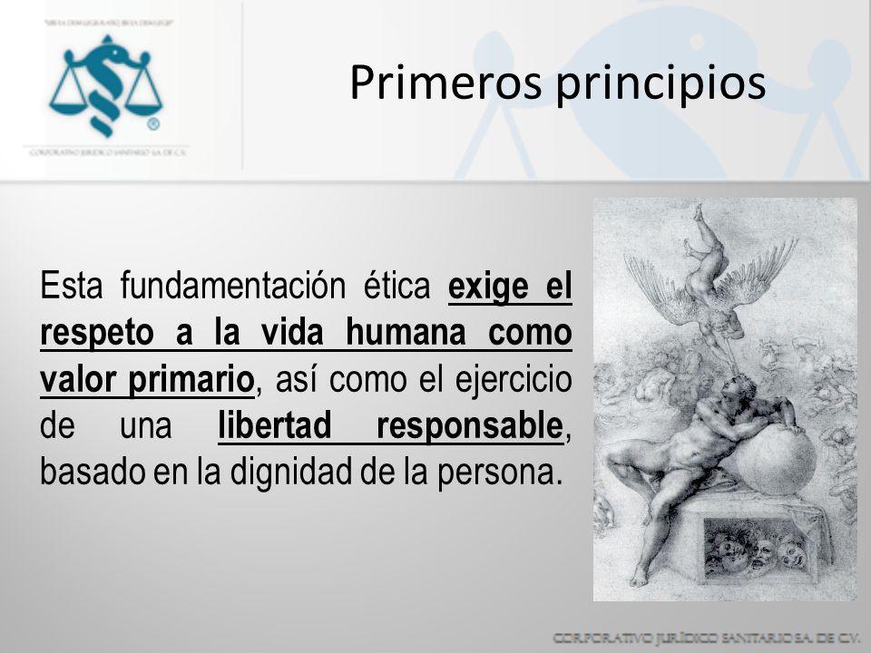 Primeros principios Esta fundamentación ética exige el respeto a la vida humana como valor primario, así como el ejercicio de una libertad responsable, basado en la dignidad de la persona.