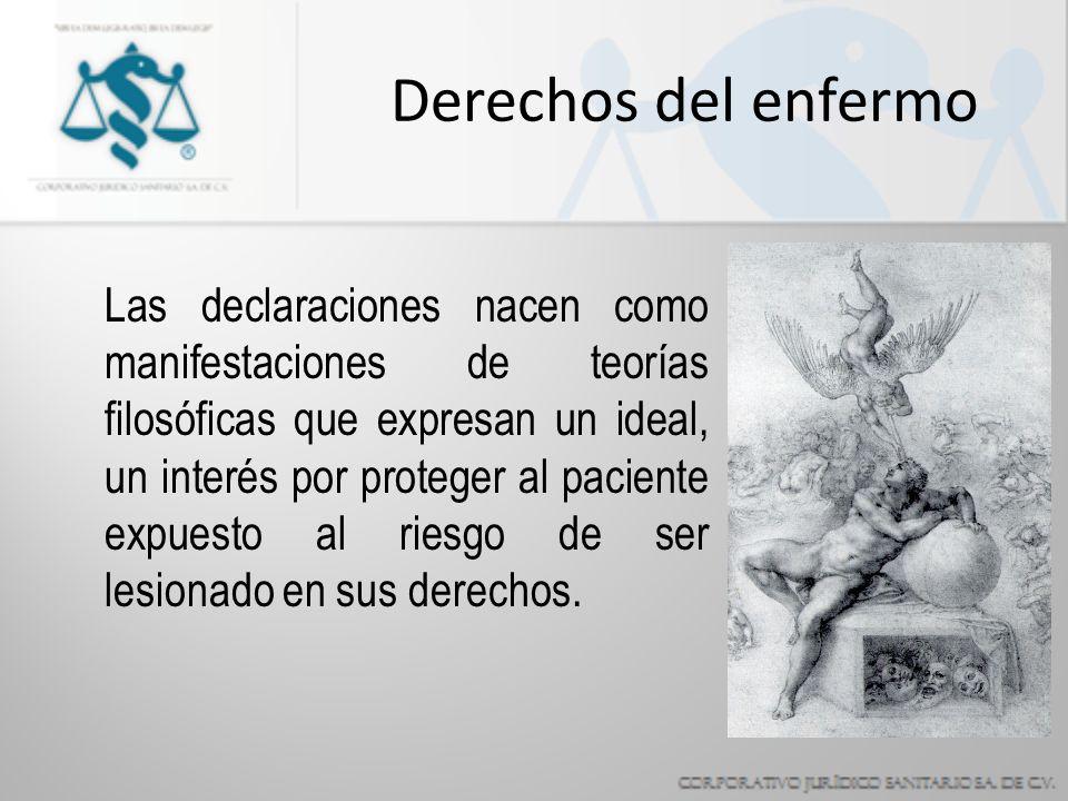 Derechos del enfermo Las declaraciones nacen como manifestaciones de teorías filosóficas que expresan un ideal, un interés por proteger al paciente expuesto al riesgo de ser lesionado en sus derechos.