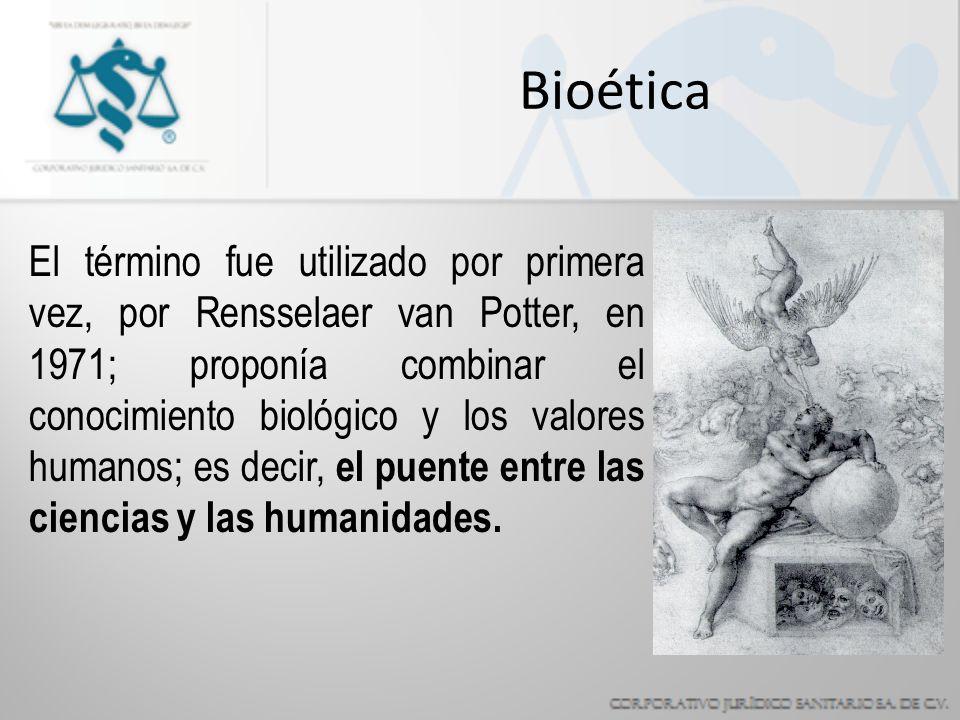 Bioética El término fue utilizado por primera vez, por Rensselaer van Potter, en 1971; proponía combinar el conocimiento biológico y los valores humanos; es decir, el puente entre las ciencias y las humanidades.
