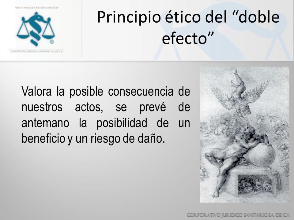 Principio ético del doble efecto Valora la posible consecuencia de nuestros actos, se prevé de antemano la posibilidad de un beneficio y un riesgo de daño.