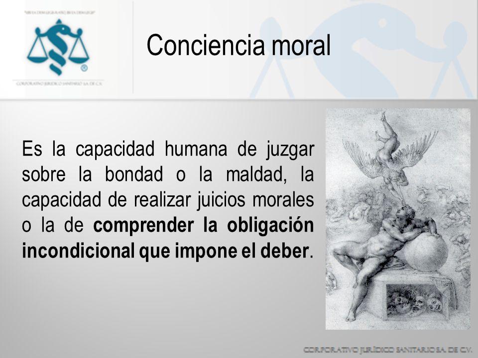 Conciencia moral Es la capacidad humana de juzgar sobre la bondad o la maldad, la capacidad de realizar juicios morales o la de comprender la obligación incondicional que impone el deber.