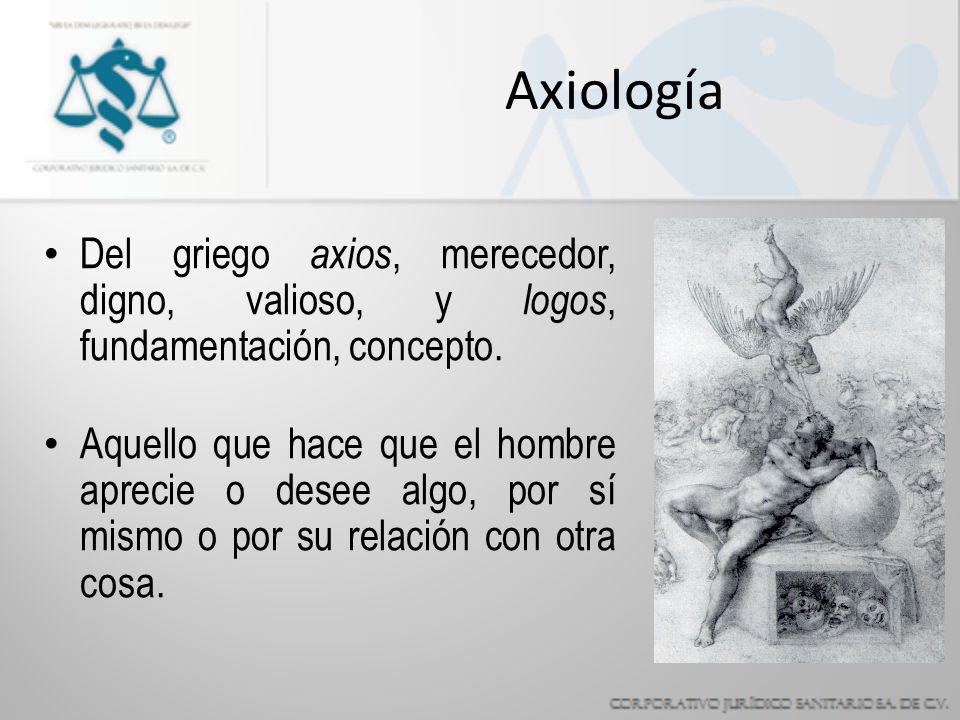 Axiología Del griego axios, merecedor, digno, valioso, y logos, fundamentación, concepto.