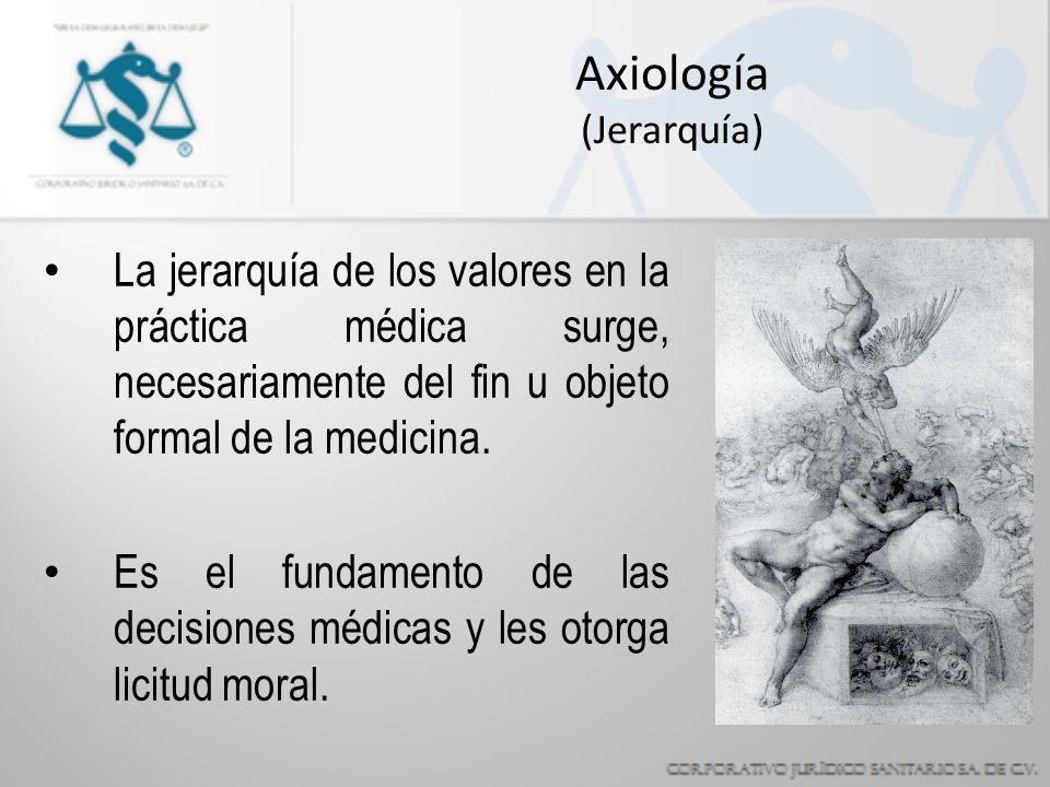 Axiología (Jerarquía) La jerarquía de los valores en la práctica médica surge, necesariamente del fin u objeto formal de la medicina.