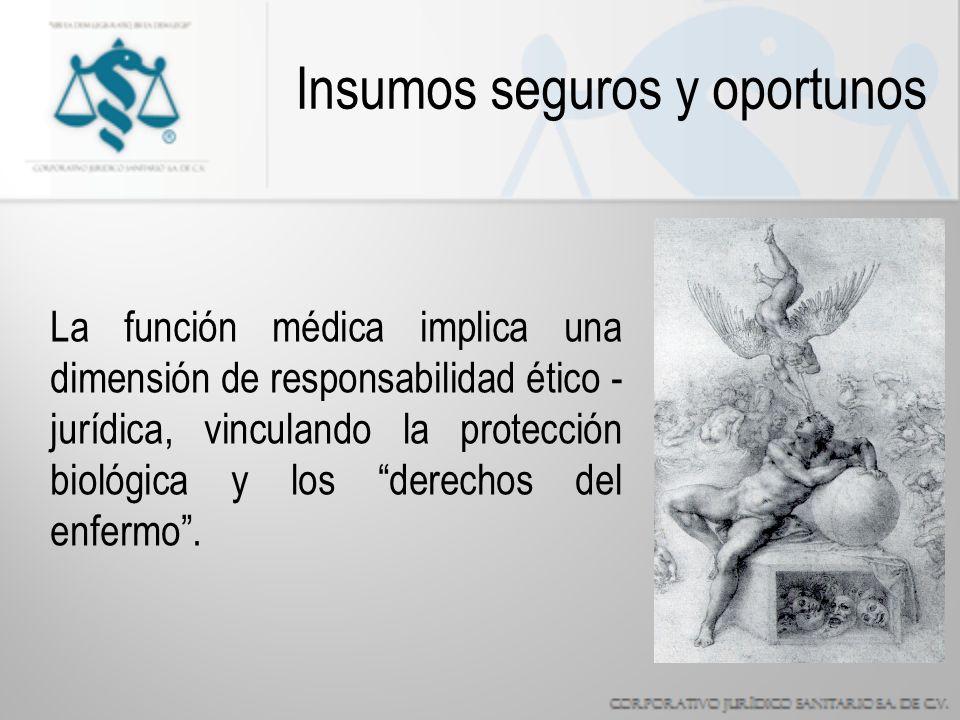 Insumos seguros y oportunos La función médica implica una dimensión de responsabilidad ético - jurídica, vinculando la protección biológica y los derechos del enfermo.