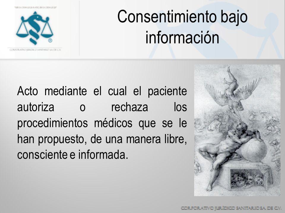 Consentimiento bajo información Acto mediante el cual el paciente autoriza o rechaza los procedimientos médicos que se le han propuesto, de una manera libre, consciente e informada.