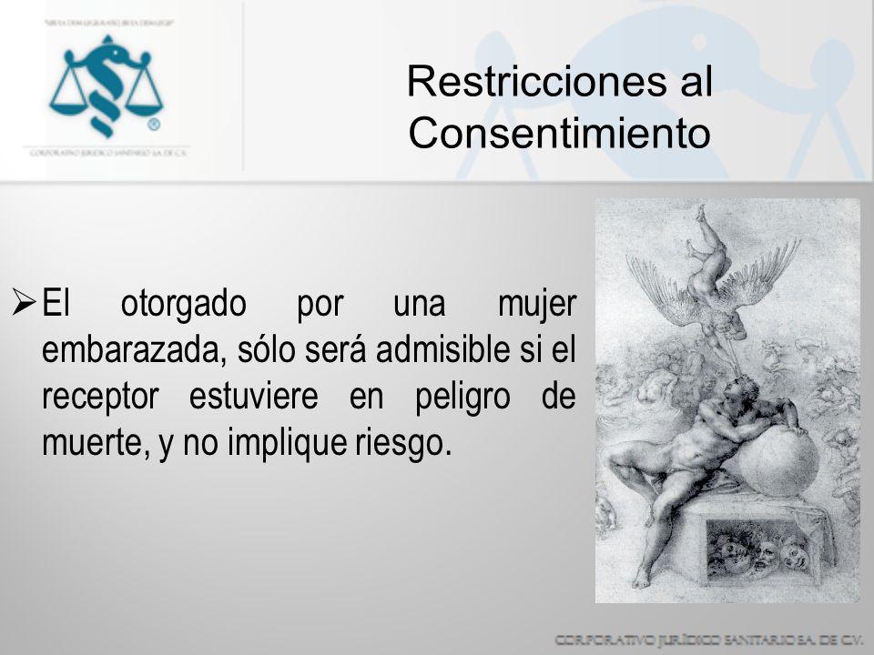 Restricciones al Consentimiento El otorgado por una mujer embarazada, sólo será admisible si el receptor estuviere en peligro de muerte, y no implique riesgo.