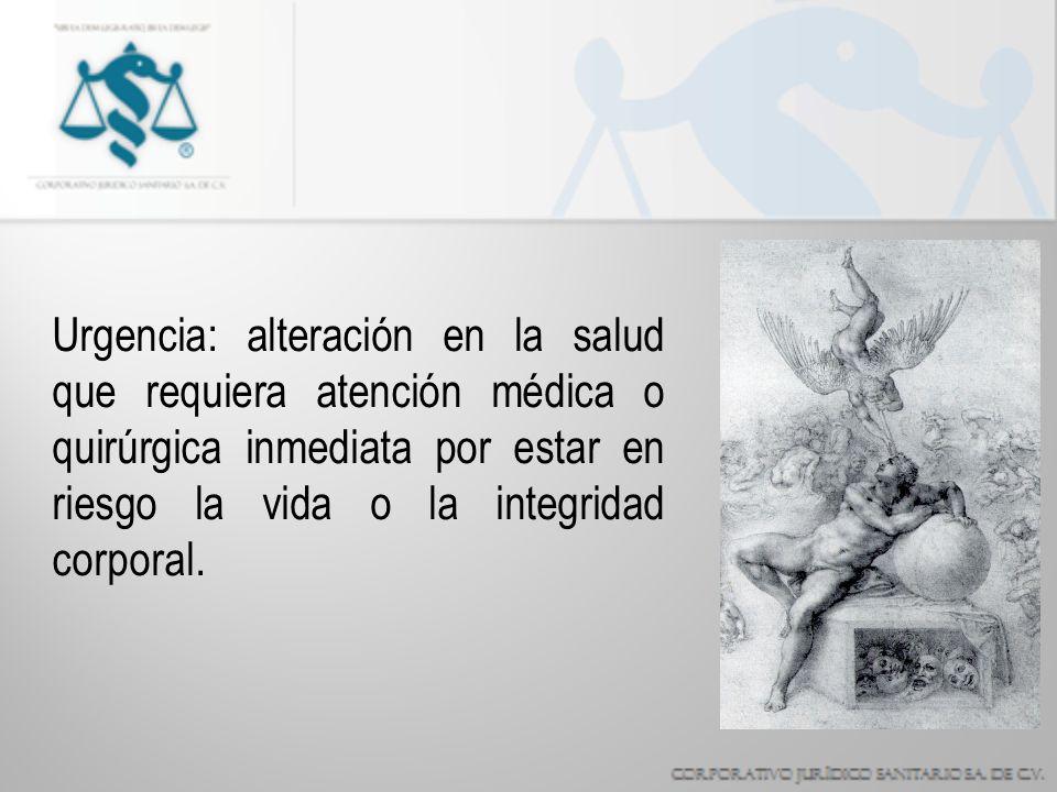 Urgencia: alteración en la salud que requiera atención médica o quirúrgica inmediata por estar en riesgo la vida o la integridad corporal.
