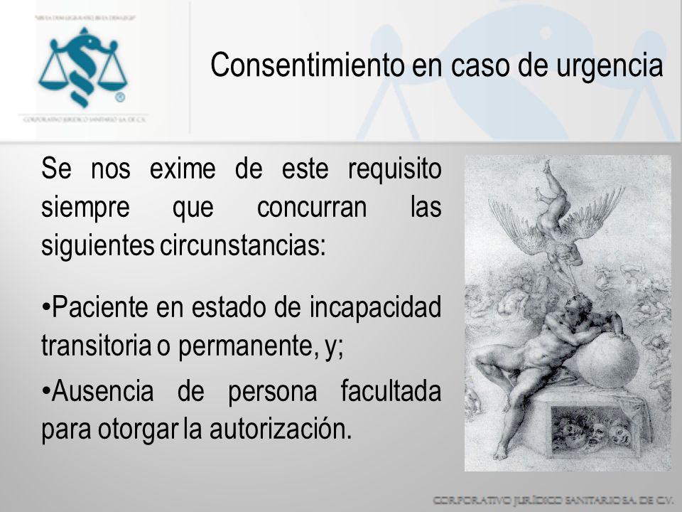 Consentimiento en caso de urgencia Se nos exime de este requisito siempre que concurran las siguientes circunstancias: Paciente en estado de incapacidad transitoria o permanente, y; Ausencia de persona facultada para otorgar la autorización.