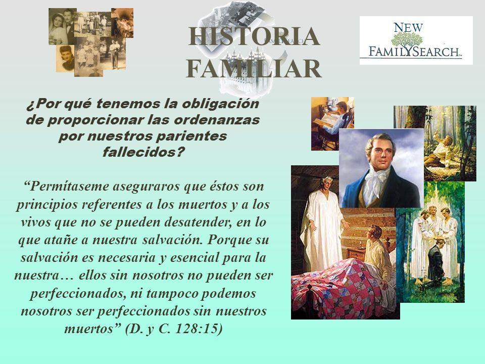 HISTORIA FAMILIAR N EW ¿Por qué tenemos la obligación de proporcionar las ordenanzas por nuestros parientes fallecidos? Permítaseme aseguraros que ést