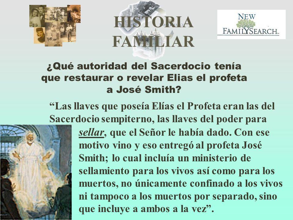 HISTORIA FAMILIAR N EW ¿Qué autoridad del Sacerdocio tenía que restaurar o revelar Elias el profeta a José Smith? Las llaves que poseía Elías el Profe