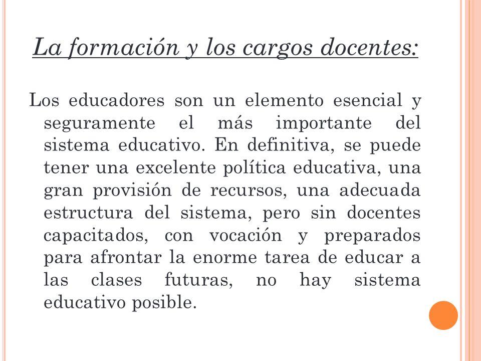 La formación y los cargos docentes: Los educadores son un elemento esencial y seguramente el más importante del sistema educativo. En definitiva, se p