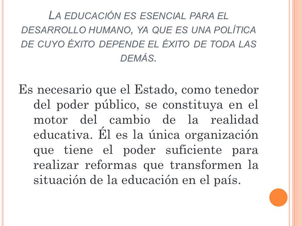 L A EDUCACIÓN ES ESENCIAL PARA EL DESARROLLO HUMANO, YA QUE ES UNA POLÍTICA DE CUYO ÉXITO DEPENDE EL ÉXITO DE TODA LAS DEMÁS. Es necesario que el Esta