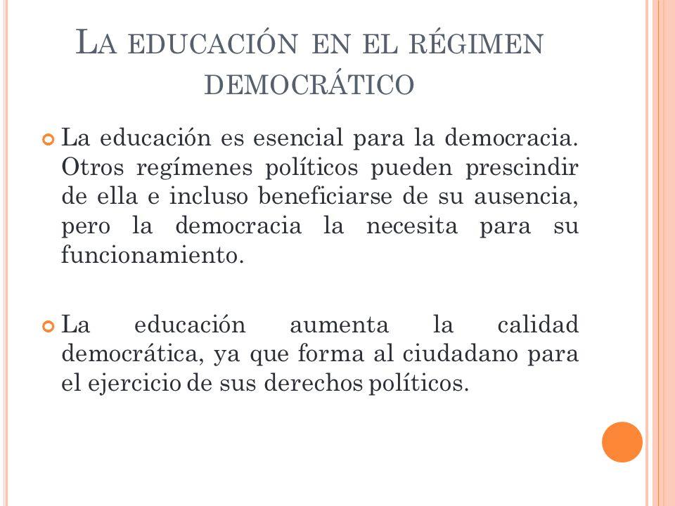 L A EDUCACIÓN EN EL RÉGIMEN DEMOCRÁTICO La educación es esencial para la democracia. Otros regímenes políticos pueden prescindir de ella e incluso ben
