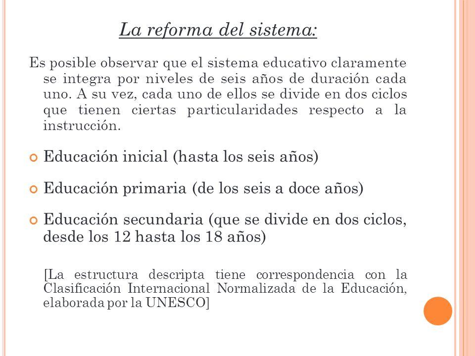 La reforma del sistema: Es posible observar que el sistema educativo claramente se integra por niveles de seis años de duración cada uno. A su vez, ca