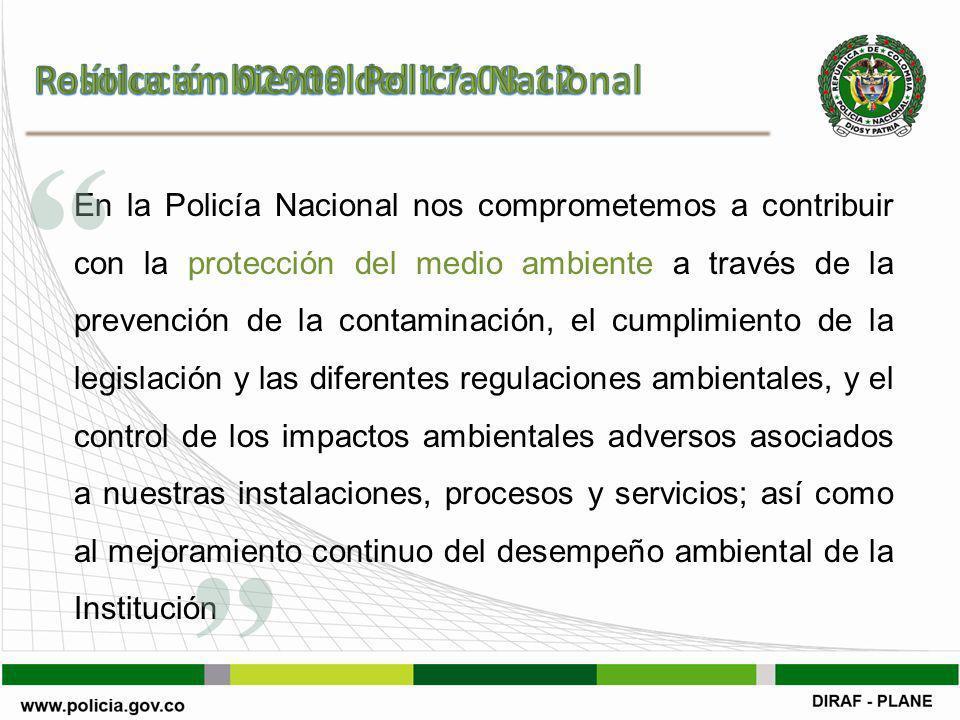 En la Policía Nacional nos comprometemos a contribuir con la protección del medio ambiente a través de la prevención de la contaminación, el cumplimiento de la legislación y las diferentes regulaciones ambientales, y el control de los impactos ambientales adversos asociados a nuestras instalaciones, procesos y servicios; así como al mejoramiento continuo del desempeño ambiental de la Institución