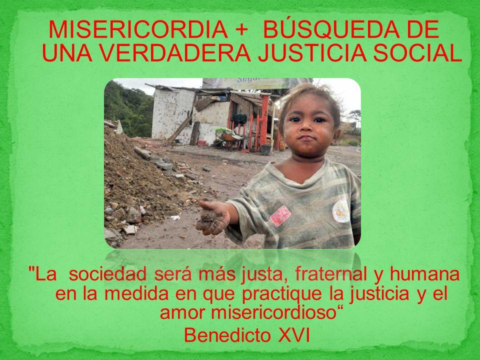 MISERICORDIA + BÚSQUEDA DE UNA VERDADERA JUSTICIA SOCIAL La sociedad será más justa, fraternal y humana en la medida en que practique la justicia y el amor misericordioso Benedicto XVI