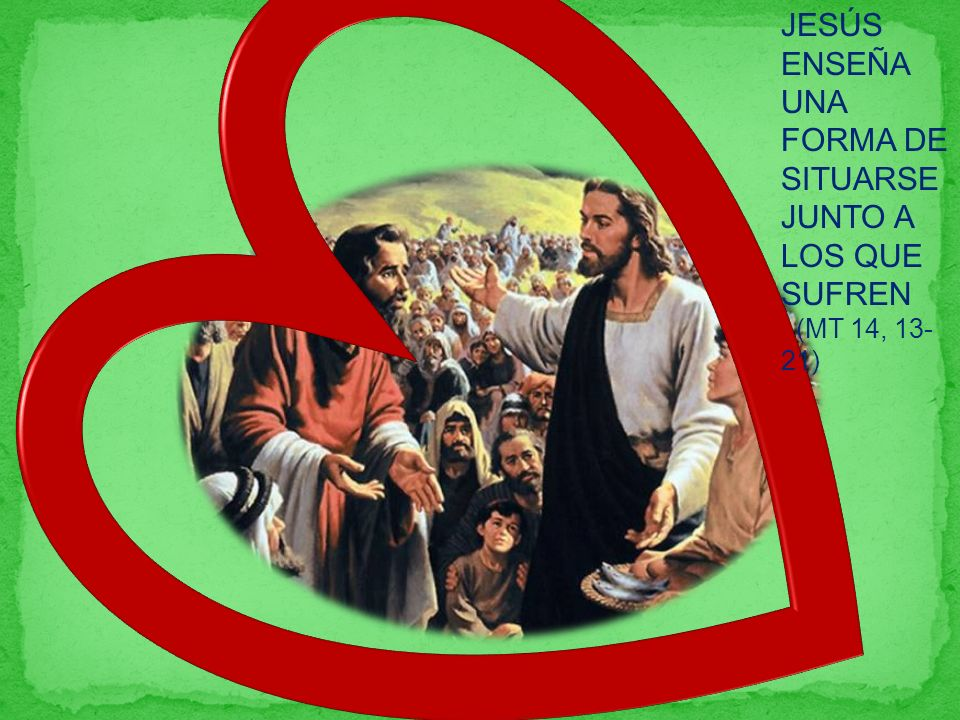 JESÚS ENSEÑA UNA FORMA DE SITUARSE JUNTO A LOS QUE SUFREN (MT 14, 13- 21)