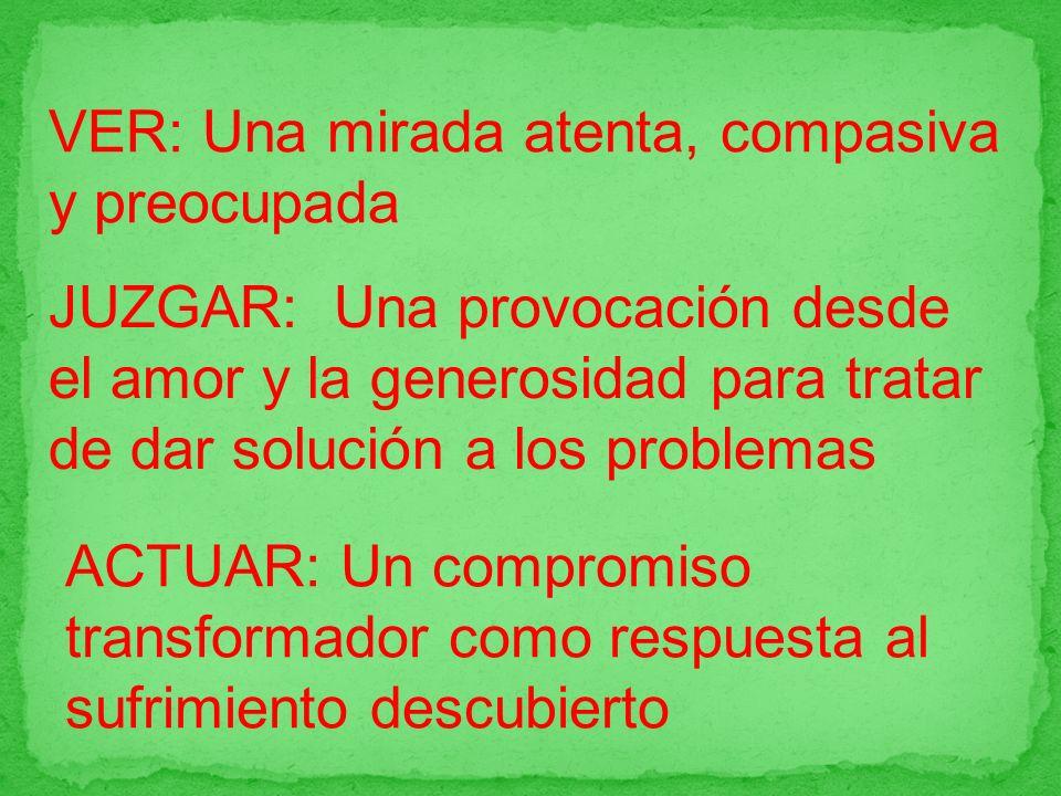 VER: Una mirada atenta, compasiva y preocupada JUZGAR: Una provocación desde el amor y la generosidad para tratar de dar solución a los problemas ACTU